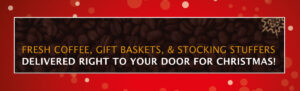 FRESH COFFEE, GIFT BASKETS, & STOCKING STUFFERS DELIVERED RIGHT TO YOUR DOOR FOR CHRISTMAS!